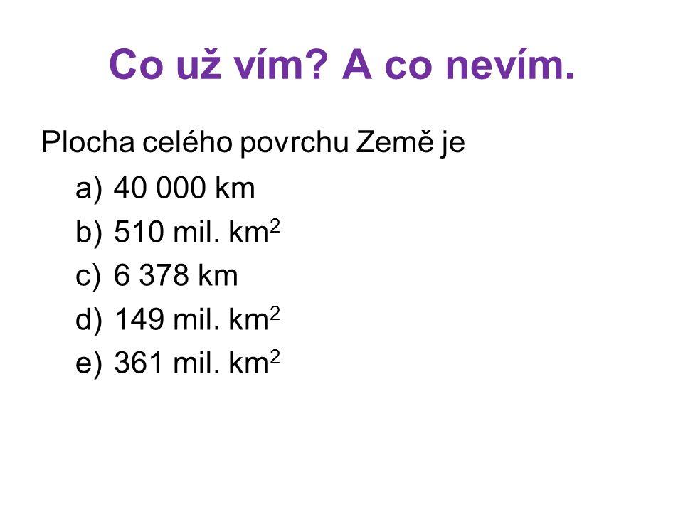 Co už vím? A co nevím. Plocha celého povrchu Země je a)40 000 km b)510 mil. km 2 c)6 378 km d)149 mil. km 2 e)361 mil. km 2