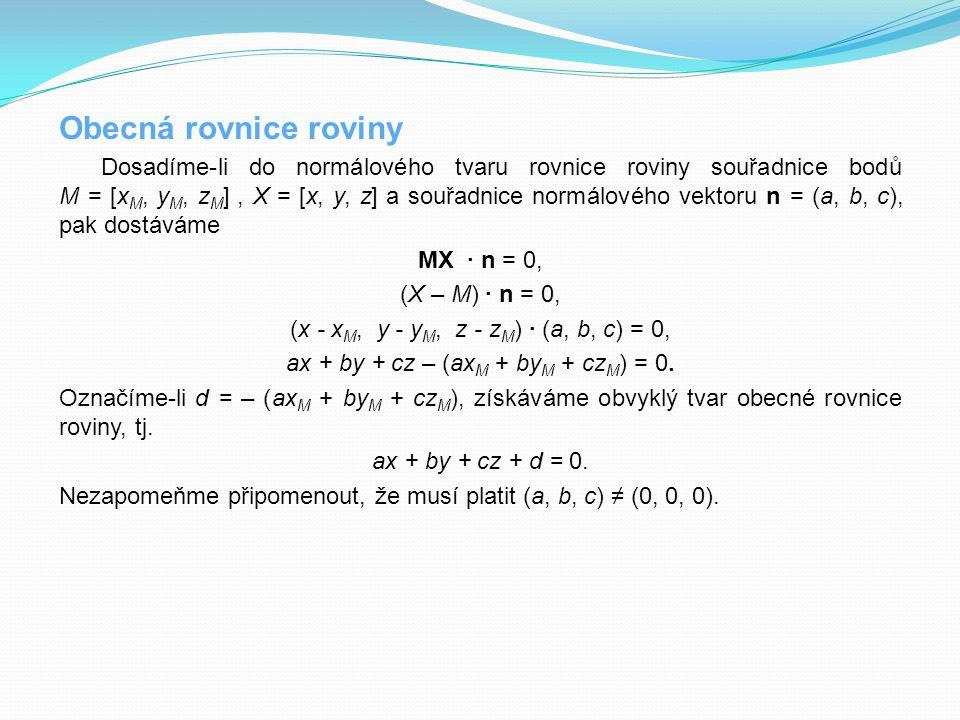 Obecná rovnice roviny Dosadíme-li do normálového tvaru rovnice roviny souřadnice bodů M = [x M, y M, z M ], X = [x, y, z] a souřadnice normálového vek