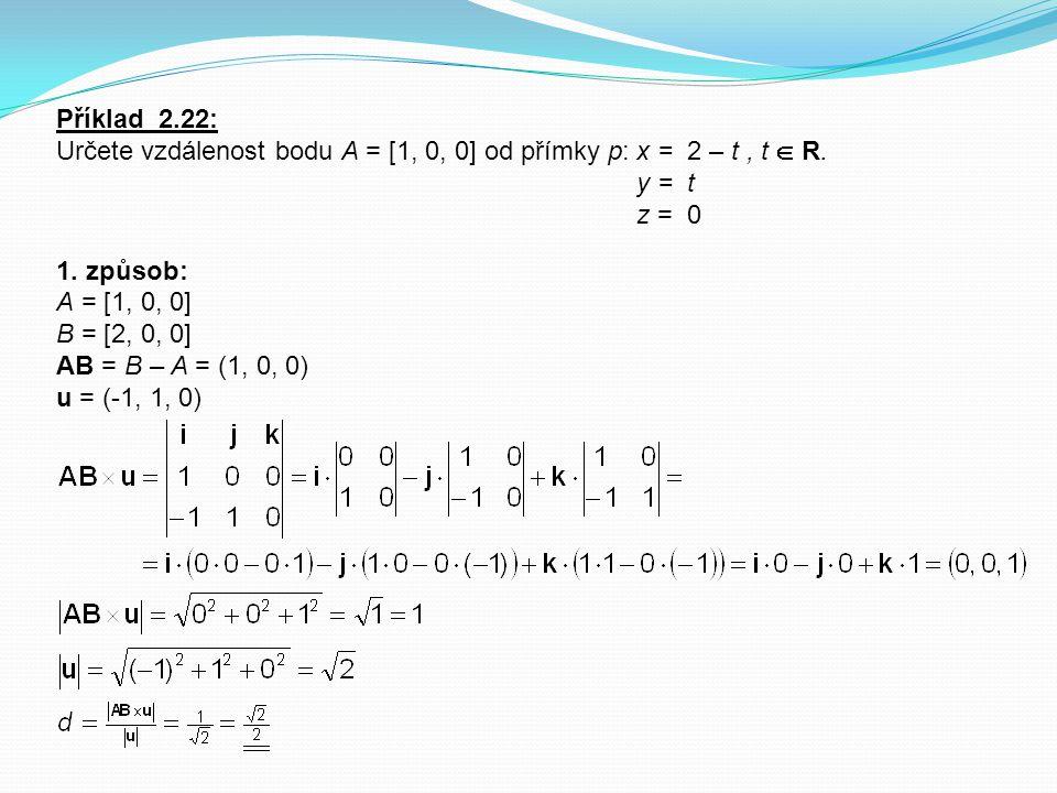 Příklad 2.22: Určete vzdálenost bodu A = [1, 0, 0] od přímky p: x = 2 – t, t  R. y = t z = 0 1. způsob: A = [1, 0, 0] B = [2, 0, 0] AB = B – A = (1,