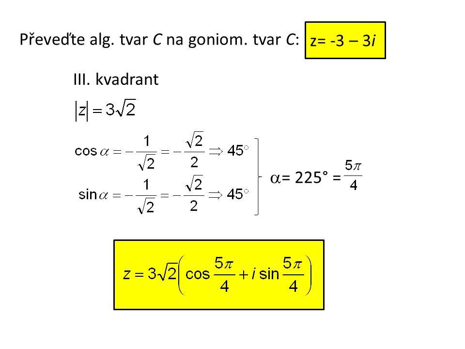 Převeďte alg. tvar C na goniom. tvar C: III. kvadrant  = 225° = z= -3 – 3i