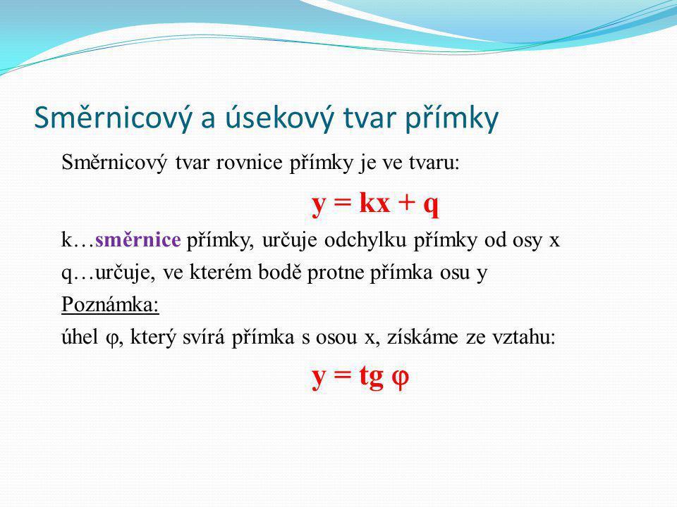 Směrnicový a úsekový tvar přímky Směrnicový tvar rovnice přímky je ve tvaru: y = kx + q k…směrnice přímky, určuje odchylku přímky od osy x q…určuje, ve kterém bodě protne přímka osu y Poznámka: úhel , který svírá přímka s osou x, získáme ze vztahu: y = tg 