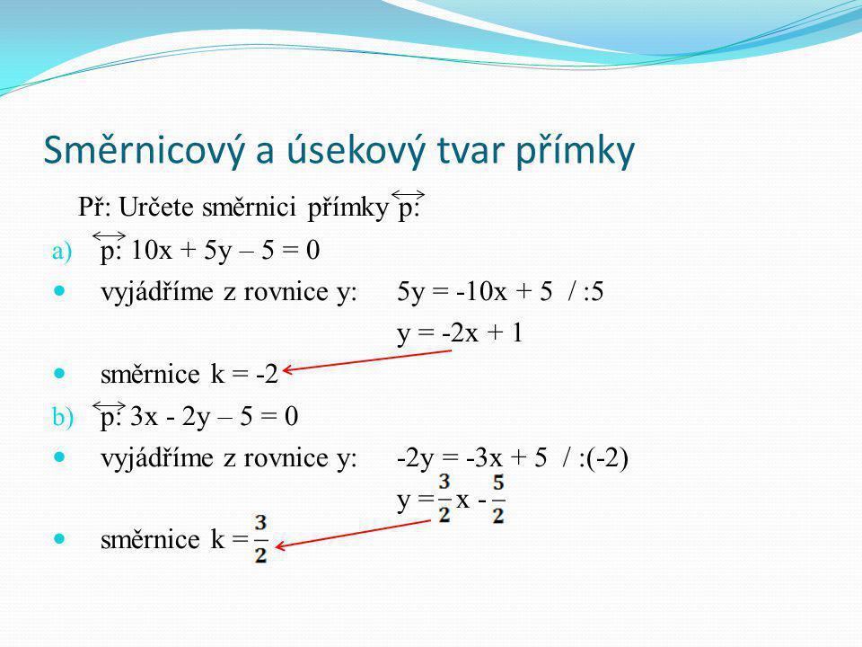 Směrnicový a úsekový tvar přímky Př: Určete směrnici přímky p: a) p: 10x + 5y – 5 = 0 vyjádříme z rovnice y:5y = -10x + 5 / :5 y = -2x + 1 směrnice k = -2 b) p: 3x - 2y – 5 = 0 vyjádříme z rovnice y:-2y = -3x + 5 / :(-2) y = x - směrnice k =