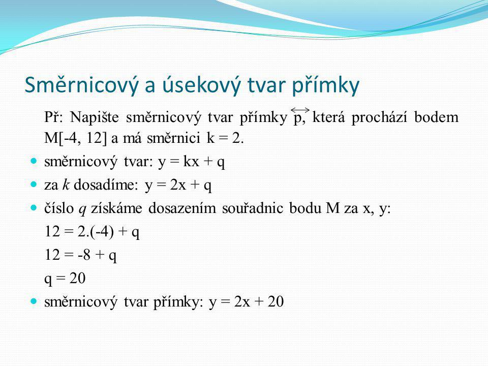 Směrnicový a úsekový tvar přímky Př: Napište směrnicový tvar přímky p, která prochází bodem M[-4, 12] a má směrnici k = 2.