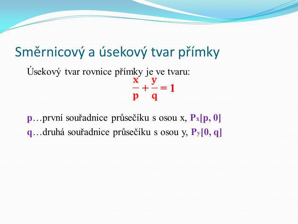 Směrnicový a úsekový tvar přímky Úsekový tvar rovnice přímky je ve tvaru: + = 1 p…první souřadnice průsečíku s osou x, P x [p, 0] q…druhá souřadnice průsečíku s osou y, P y [0, q]