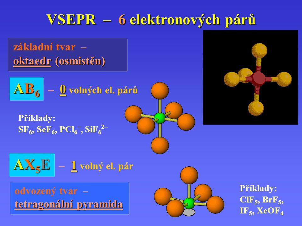 VSEPR – 6 elektronových párů základní tvar – oktaedr oktaedr (osmistěn) AB6 – 0 volných el.