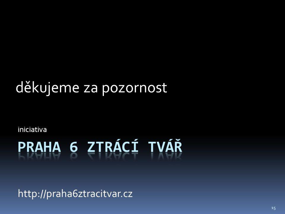 iniciativa http://praha6ztracitvar.cz děkujeme za pozornost 15
