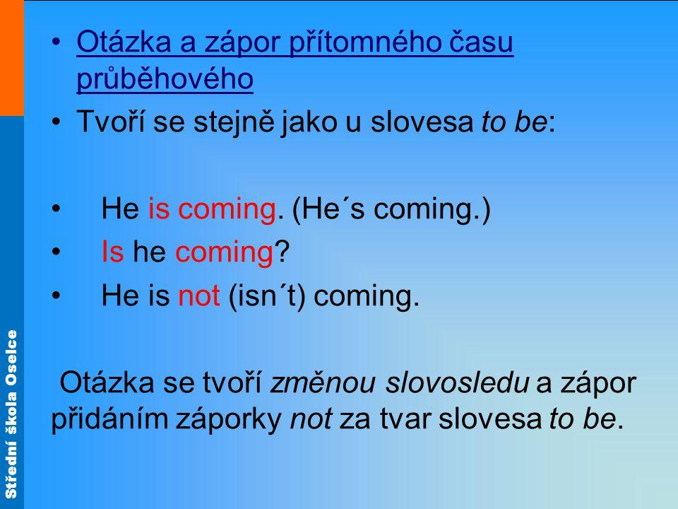 Střední škola Oselce Otázka a zápor přítomného času průběhového Tvoří se stejně jako u slovesa to be: He is coming.