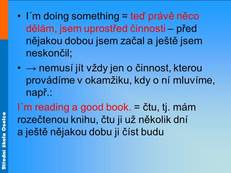 Střední škola Oselce I´m doing something = teď právě něco dělám, jsem uprostřed činnosti – před nějakou dobou jsem začal a ještě jsem neskončil; → nem