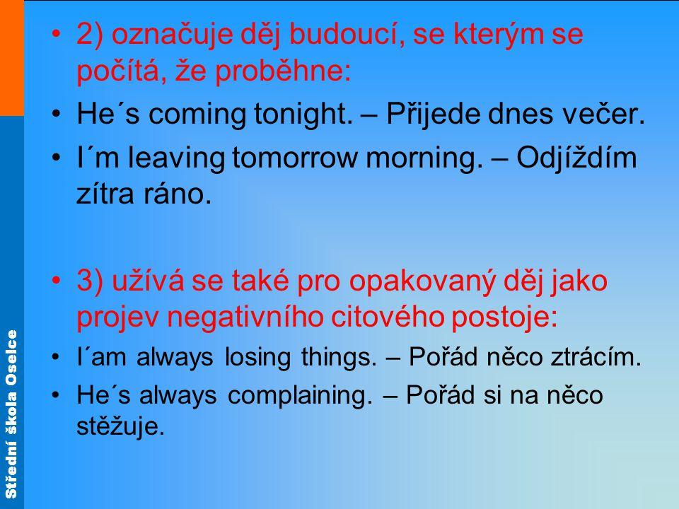 Střední škola Oselce 2) označuje děj budoucí, se kterým se počítá, že proběhne: He´s coming tonight. – Přijede dnes večer. I´m leaving tomorrow mornin
