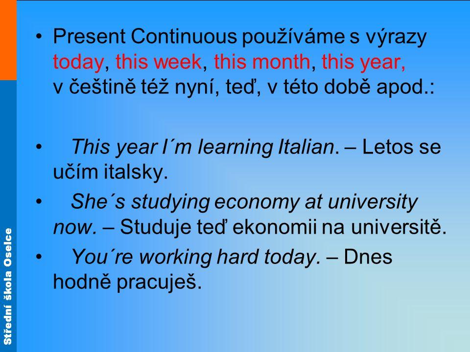 Střední škola Oselce Present Continuous používáme s výrazy today, this week, this month, this year, v češtině též nyní, teď, v této době apod.: This year I´m learning Italian.