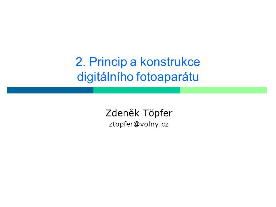 2. Princip a konstrukce digitálního fotoaparátu Zdeněk Töpfer ztopfer@volny.cz