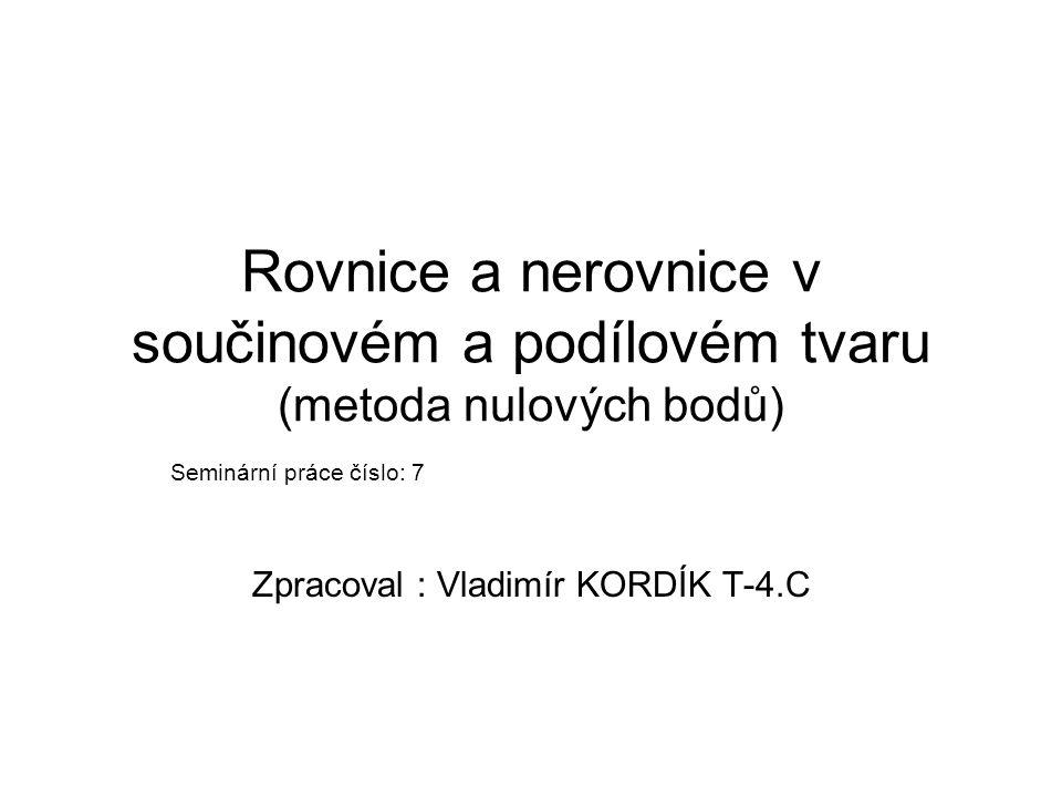 Rovnice a nerovnice v součinovém a podílovém tvaru (metoda nulových bodů) Seminární práce číslo: 7 Zpracoval : Vladimír KORDÍK T-4.C