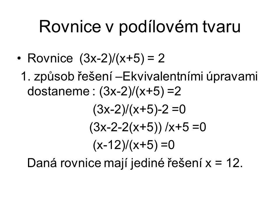 Rovnice v podílovém tvaru Rovnice (3x-2)/(x+5) = 2 1. způsob řešení –Ekvivalentními úpravami dostaneme : (3x-2)/(x+5) =2 (3x-2)/(x+5)-2 =0 (3x-2-2(x+5