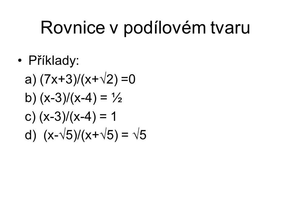 Rovnice v podílovém tvaru Příklady: a) (7x+3)/(x+√2) =0 b) (x-3)/(x-4) = ½ c) (x-3)/(x-4) = 1 d) (x-√5)/(x+√5) = √5