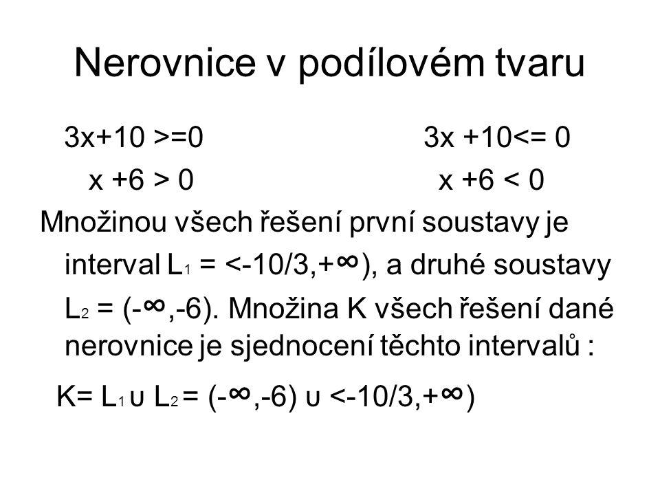 Nerovnice v podílovém tvaru 3x+10 >=0 3x +10<= 0 x +6 > 0 x +6 < 0 Množinou všech řešení první soustavy je interval L 1 = <-10/3,+ ∞ ), a druhé sousta