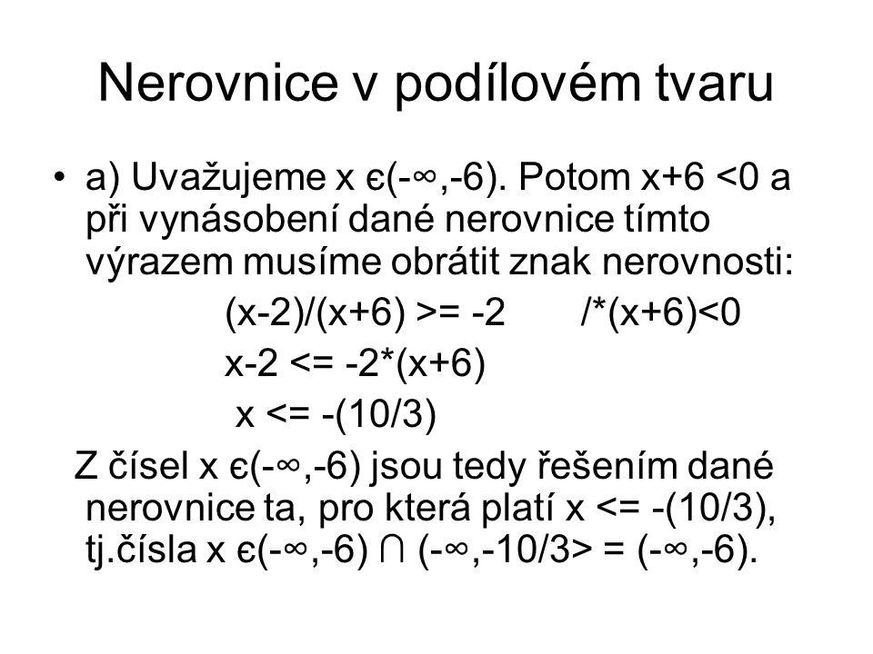 Nerovnice v podílovém tvaru a) Uvažujeme x є(-∞,-6). Potom x+6 <0 a při vynásobení dané nerovnice tímto výrazem musíme obrátit znak nerovnosti: (x-2)/