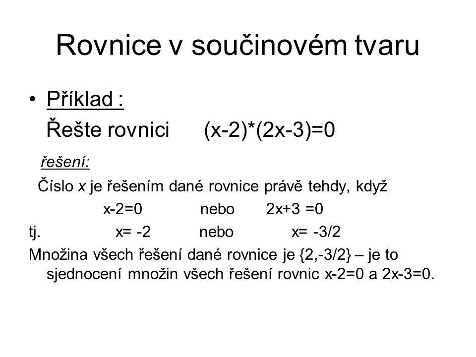 Rovnice v součinovém tvaru Příklad : Řešte rovnici (x-2)*(2x-3)=0 řešení: Číslo x je řešením dané rovnice právě tehdy, když x-2=0 nebo 2x+3 =0 tj. x=