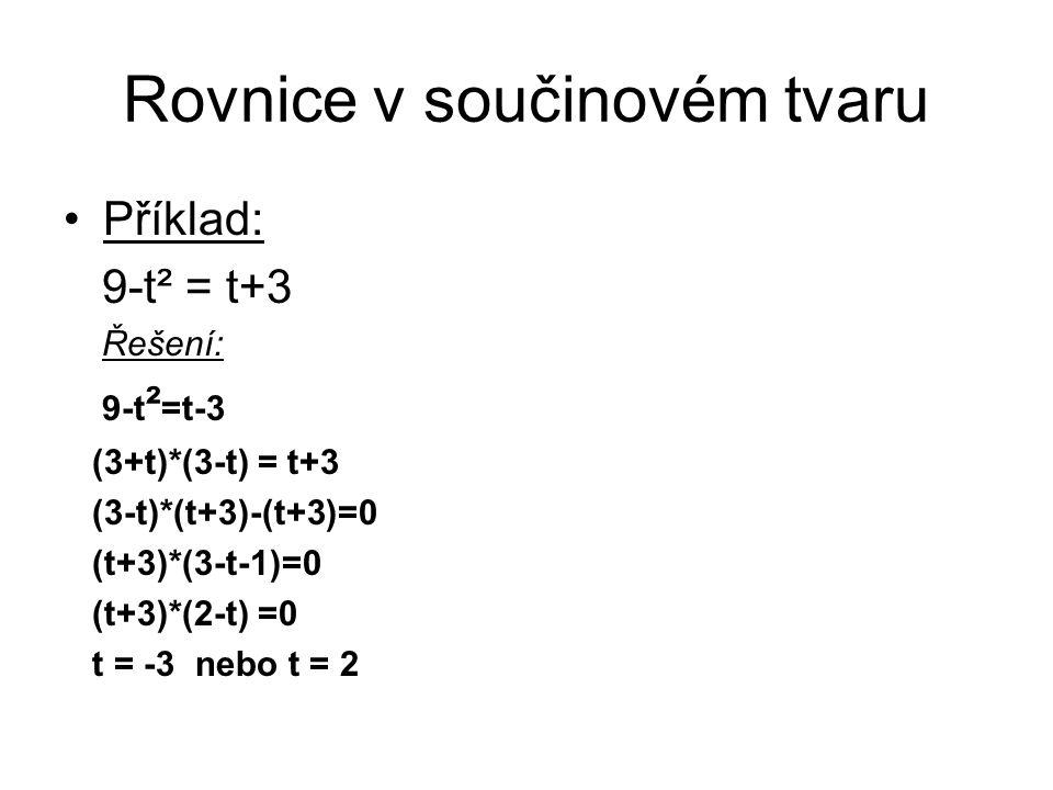 Rovnice v součinovém tvaru Příklad: 9-t² = t+3 Řešení: 9-t ² =t-3 (3+t)*(3-t) = t+3 (3-t)*(t+3)-(t+3)=0 (t+3)*(3-t-1)=0 (t+3)*(2-t) =0 t = -3 nebo t =
