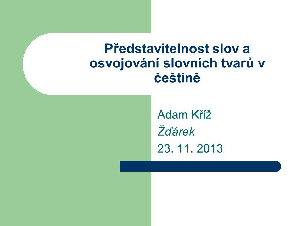 Představitelnost slov a osvojování slovních tvarů v češtině Adam Kříž Žďárek 23. 11. 2013