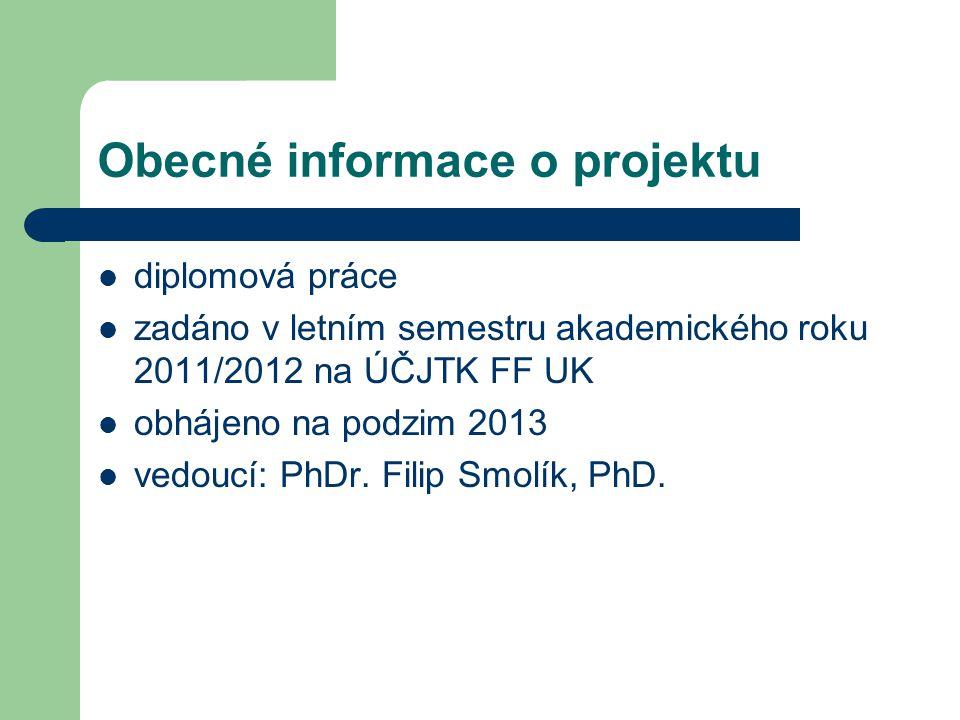 Obecné informace o projektu diplomová práce zadáno v letním semestru akademického roku 2011/2012 na ÚČJTK FF UK obhájeno na podzim 2013 vedoucí: PhDr.