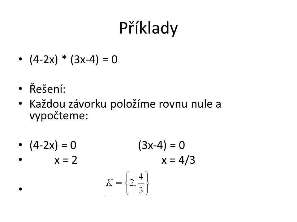 Příklady (4-2x) * (3x-4) = 0 Řešení: Každou závorku položíme rovnu nule a vypočteme: (4-2x) = 0 (3x-4) = 0 x = 2 x = 4/3
