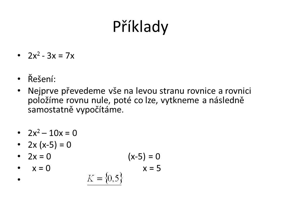 Příklady 2x 2 - 3x = 7x Řešení: Nejprve převedeme vše na levou stranu rovnice a rovnici položíme rovnu nule, poté co lze, vytkneme a následně samostatně vypočítáme.