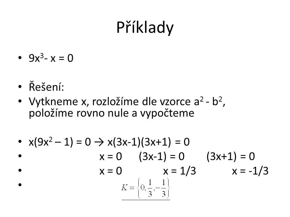 Příklady 9x 3 - x = 0 Řešení: Vytkneme x, rozložíme dle vzorce a 2 - b 2, položíme rovno nule a vypočteme x(9x 2 – 1) = 0 → x(3x-1)(3x+1) = 0 x = 0 (3x-1) = 0 (3x+1) = 0 x = 0 x = 1/3 x = -1/3