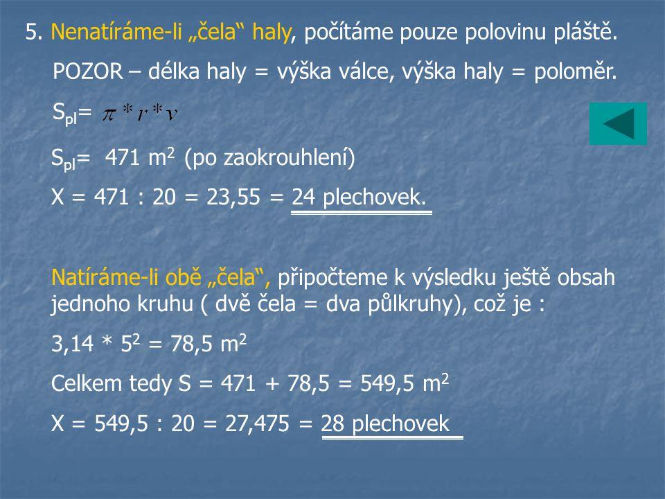 """5. Nenatíráme-li """"čela"""" haly, počítáme pouze polovinu pláště. POZOR – délka haly = výška válce, výška haly = poloměr. S pl = S pl = 471 m 2 (po zaokro"""