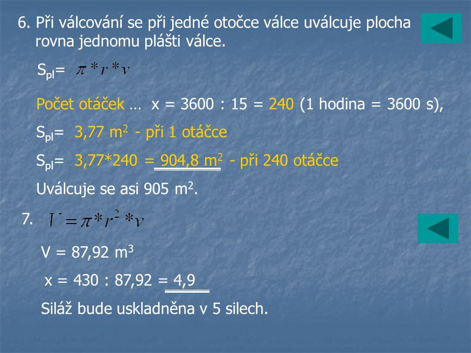 6. Při válcování se při jedné otočce válce uválcuje plocha rovna jednomu plášti válce. S pl = Počet otáček … x = 3600 : 15 = 240 (1 hodina = 3600 s),