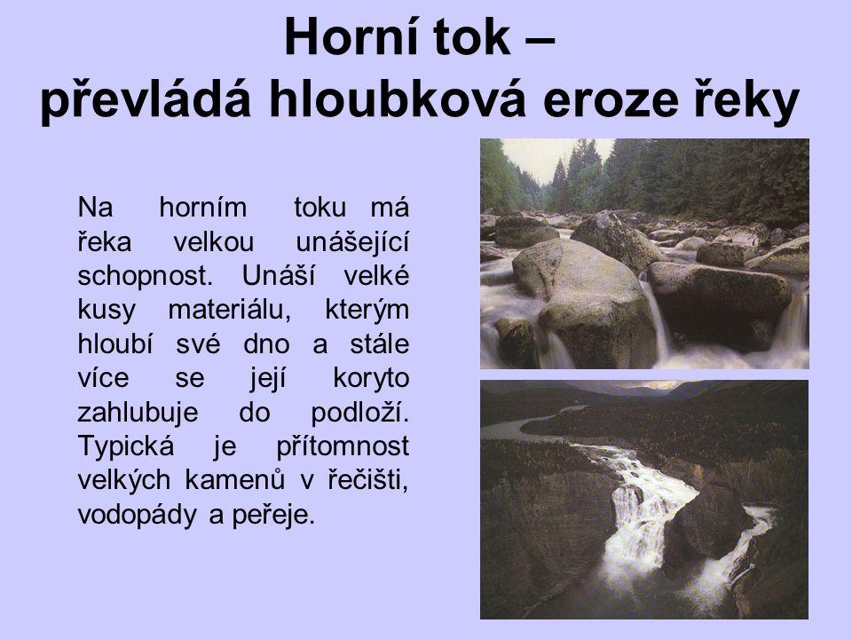 Horní tok – převládá hloubková eroze řeky Na horním toku má řeka velkou unášející schopnost.