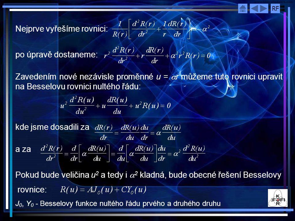 RF Nejprve vyřešíme rovnici: po úpravě dostaneme: Zavedením nové nezávisle proměnné u =  r můžeme tuto rovnici upravit na Besselovu rovnici nultého řádu: kde jsme dosadili za a za Pokud bude veličina u 2 a tedy i  2 kladná, bude obecné řešení Besselovy rovnice: J 0, Y 0 - Besselovy funkce nultého řádu prvého a druhého druhu