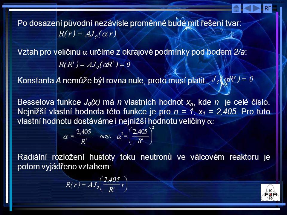 RF Po dosazení původní nezávisle proměnné bude mít řešení tvar: Vztah pro veličinu  určíme z okrajové podmínky pod bodem 2/a: Konstanta A nemůže být rovna nule, proto musí platit : Besselova funkce J 0 (x) má n vlastních hodnot x n, kde n je celé číslo.