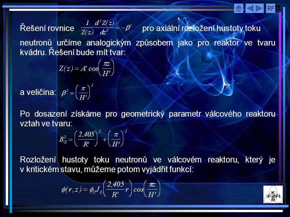 RF Řešení rovnice pro axiální rozložení hustoty toku neutronů určíme analogickým způsobem jako pro reaktor ve tvaru kvádru. Řešení bude mít tvar: a ve