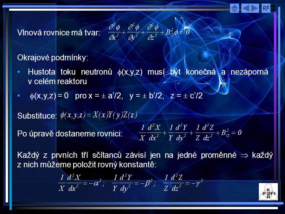 RF Vlnová rovnice má tvar: Okrajové podmínky: Hustota toku neutronů  (x,y,z) musí být konečná a nezáporná v celém reaktoru  (x,y,z) = 0 pro x = ± a'/2, y = ± b'/2, z = ± c'/2 Substituce: Po úpravě dostaneme rovnici: Každý z prvních tří sčítanců závisí jen na jedné proměnné  každý z nich můžeme položit rovný konstantě: