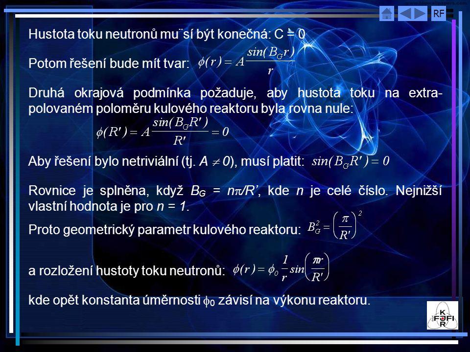 RF Hustota toku neutronů mu¨sí být konečná: C = 0 Potom řešení bude mít tvar: Druhá okrajová podmínka požaduje, aby hustota toku na extra- polovaném poloměru kulového reaktoru byla rovna nule: Aby řešení bylo netriviální (tj.