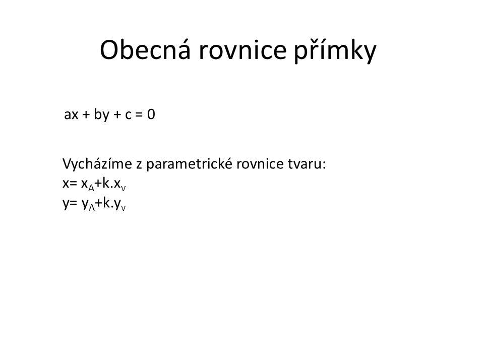 Obecná rovnice přímky ax + by + c = 0 Vycházíme z parametrické rovnice tvaru: x= x A +k.x v y= y A +k.y v