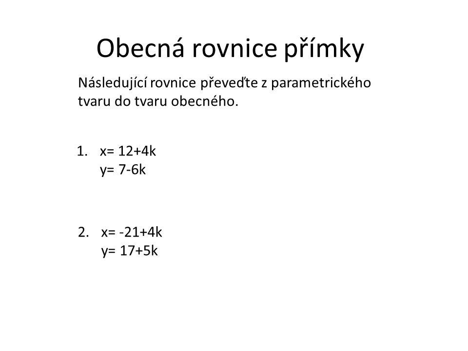 Obecná rovnice přímky 1.x= 12+4k y= 7-6k 3x + 2y – 50 = 0 Následující rovnice převeďte z parametrického tvaru do tvaru obecného.