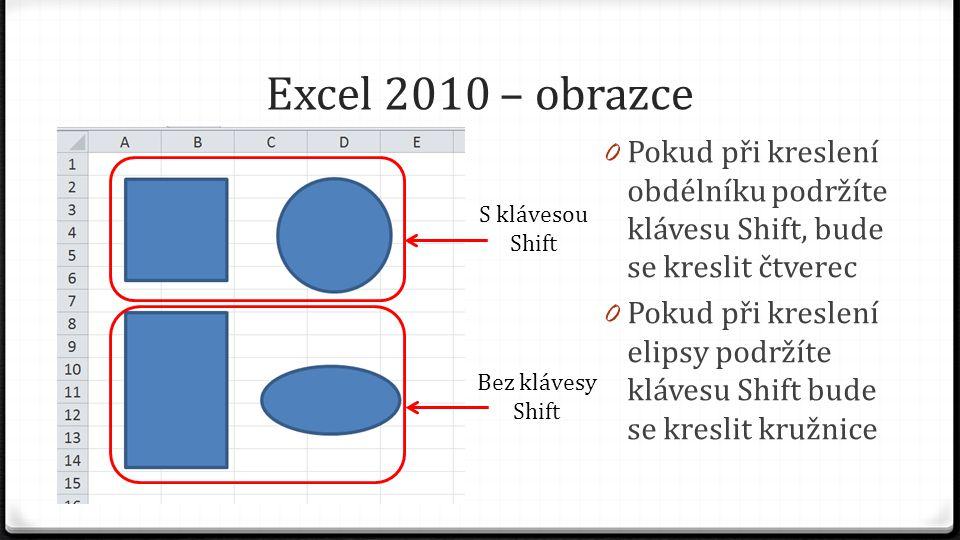 Excel 2010 – obrazce 0 Pokud při kreslení obdélníku podržíte klávesu Shift, bude se kreslit čtverec 0 Pokud při kreslení elipsy podržíte klávesu Shift bude se kreslit kružnice S klávesou Shift Bez klávesy Shift