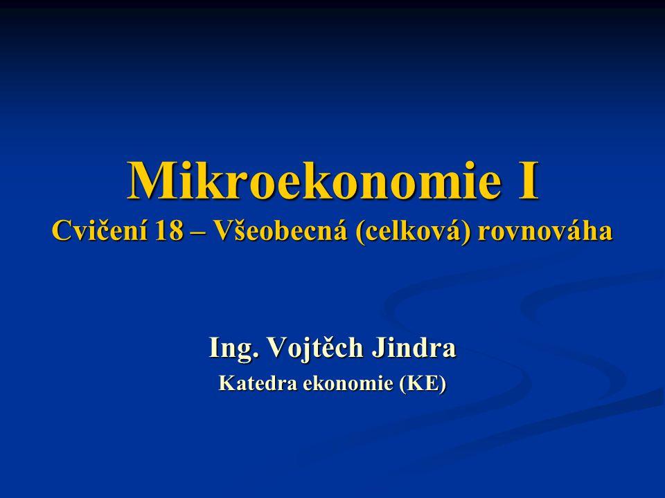 Mikroekonomie I Cvičení 18 – Všeobecná (celková) rovnováha Ing. Vojtěch Jindra Katedra ekonomie (KE)