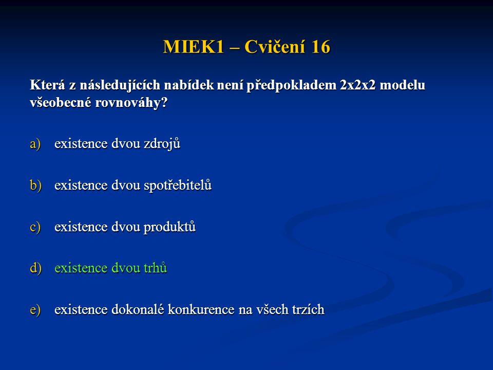 MIEK1 – Cvičení 16 Která z následujících nabídek není předpokladem 2x2x2 modelu všeobecné rovnováhy? a)existence dvou zdrojů b)existence dvou spotřebi