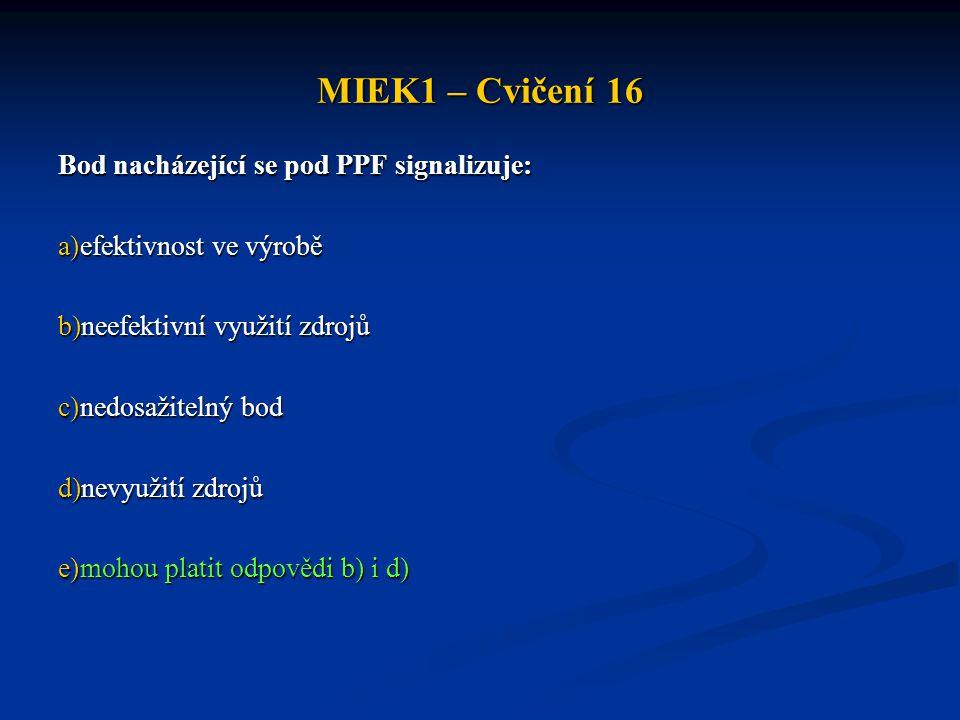 MIEK1 – Cvičení 16 Bod nacházející se pod PPF signalizuje: a)efektivnost ve výrobě b)neefektivní využití zdrojů c)nedosažitelný bod d)nevyužití zdrojů e)mohou platit odpovědi b) i d)