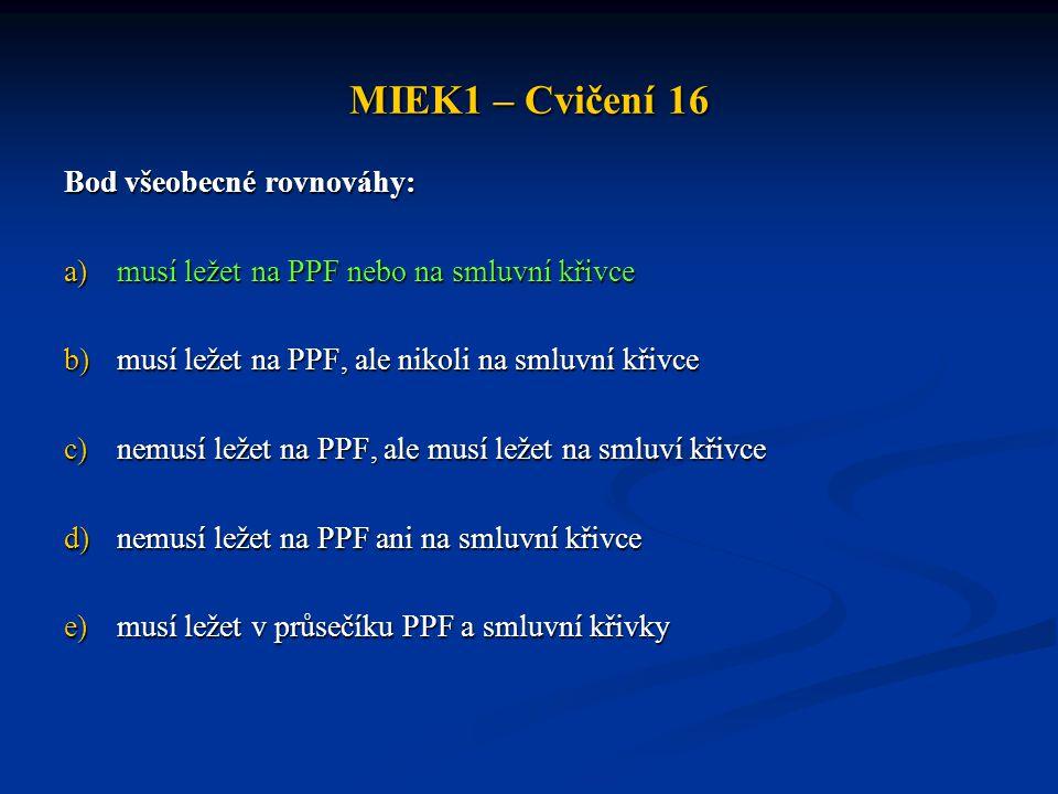 MIEK1 – Cvičení 16 Bod všeobecné rovnováhy: a)musí ležet na PPF nebo na smluvní křivce b)musí ležet na PPF, ale nikoli na smluvní křivce c)nemusí ležet na PPF, ale musí ležet na smluví křivce d)nemusí ležet na PPF ani na smluvní křivce e)musí ležet v průsečíku PPF a smluvní křivky