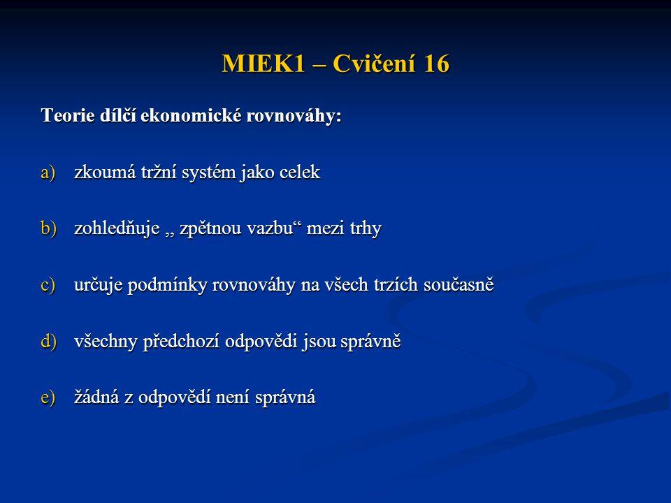 """MIEK1 – Cvičení 16 Teorie dílčí ekonomické rovnováhy: a)zkoumá tržní systém jako celek b)zohledňuje,, zpětnou vazbu"""" mezi trhy c)určuje podmínky rovno"""