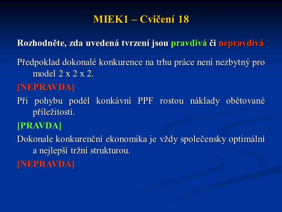 MIEK1 – Cvičení 18 Rozhodněte, zda uvedená tvrzení jsou pravdivá či nepravdivá Předpoklad dokonalé konkurence na trhu práce není nezbytný pro model 2 x 2 x 2.