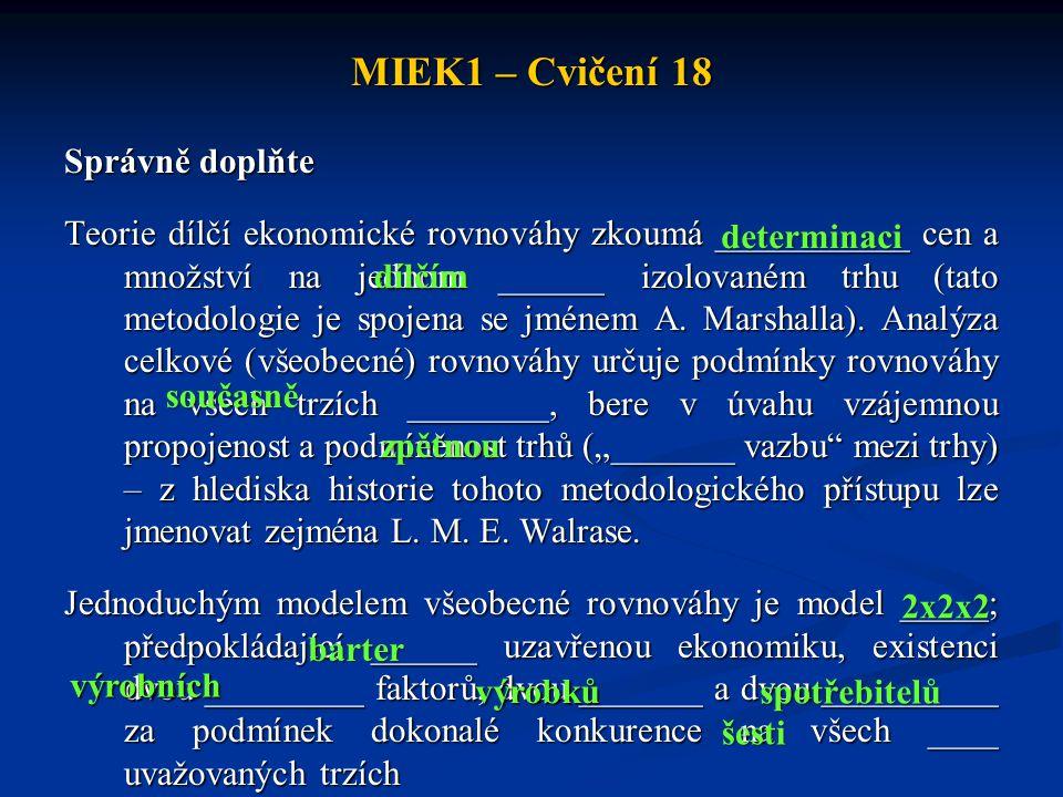 MIEK1 – Cvičení 18 Správně doplňte Teorie dílčí ekonomické rovnováhy zkoumá ___________ cen a množství na jednom ______ izolovaném trhu (tato metodologie je spojena se jménem A.