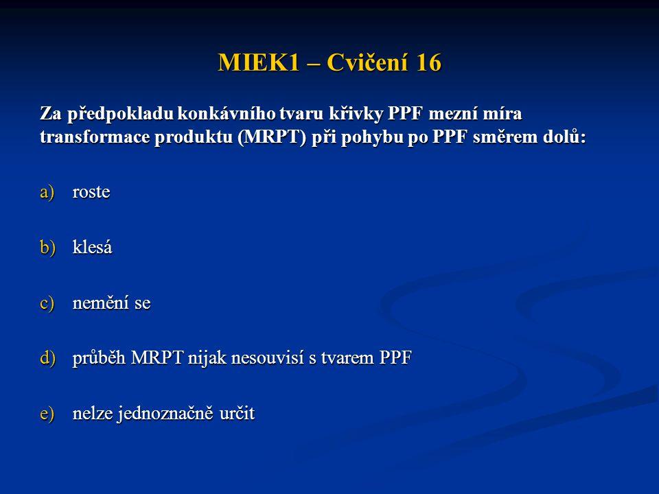 MIEK1 – Cvičení 16 Za předpokladu konkávního tvaru křivky PPF mezní míra transformace produktu (MRPT) při pohybu po PPF směrem dolů: a)roste b)klesá c)nemění se d)průběh MRPT nijak nesouvisí s tvarem PPF e)nelze jednoznačně určit