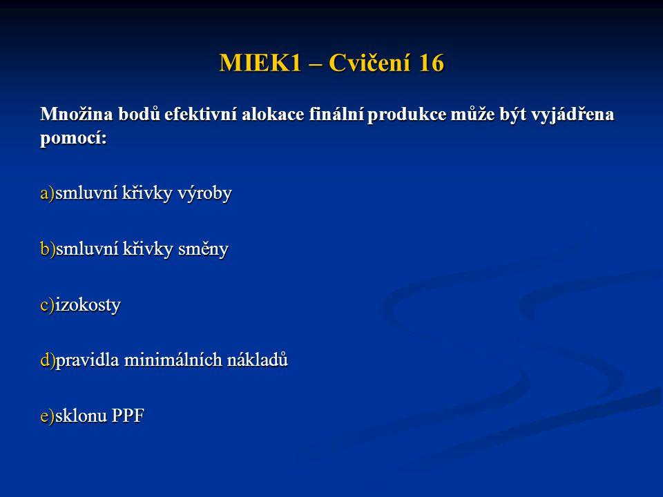 MIEK1 – Cvičení 16 Množina bodů efektivní alokace finální produkce může být vyjádřena pomocí: a)smluvní křivky výroby b)smluvní křivky směny c)izokosty d)pravidla minimálních nákladů e)sklonu PPF