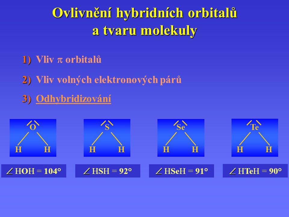 1) 1) Vliv  orbitalů 2) 2) Vliv volných elektronových párů 3) 3) Odhybridizování Ovlivnění hybridních orbitalů a tvaru molekuly   HOH = 104° OHHOHHH   HSH = 92° SHHSHHH   HSeH = 91° SeH   HTeH = 90° TeH