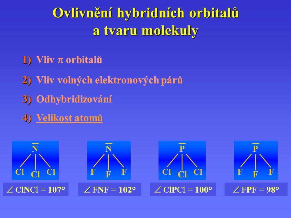 Ovlivnění hybridních orbitalů a tvaru molekuly 1) 1) Vliv  orbitalů 2) 2) Vliv volných elektronových párů 3) 3) Odhybridizování 4) 4) Velikost atomů   FNF = 102° N F F F   FPF = 98° P F F F   ClNCl = 107° N Cl Cl Cl   ClPCl = 100° P Cl Cl Cl 1) 1) Vliv  orbitalů 2) 2) Vliv volných elektronových párů 3) 3) Odhybridizování