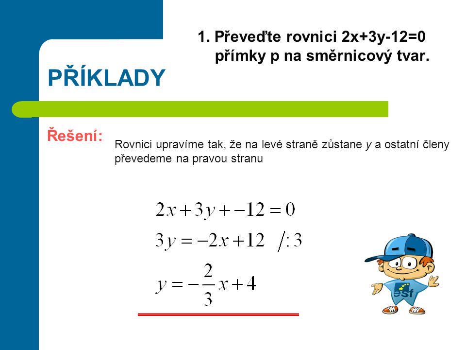 PŘÍKLADY 1. Převeďte rovnici 2x+3y-12=0 přímky p na směrnicový tvar. Řešení: Rovnici upravíme tak, že na levé straně zůstane y a ostatní členy převede